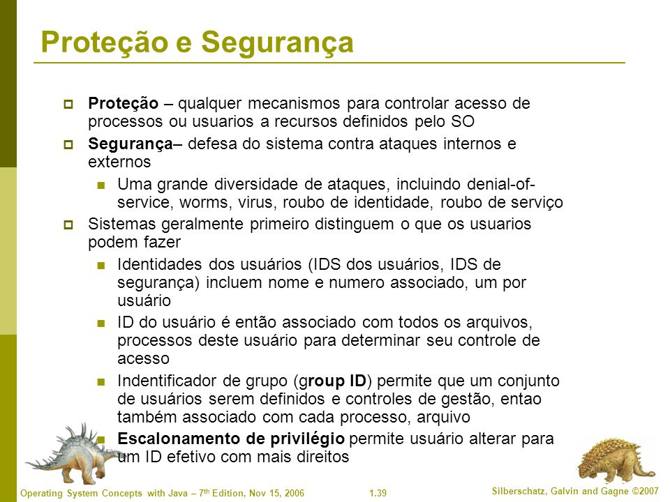 Proteção e Segurança Proteção – qualquer mecanismos para controlar acesso de processos ou usuarios a recursos definidos pelo SO.