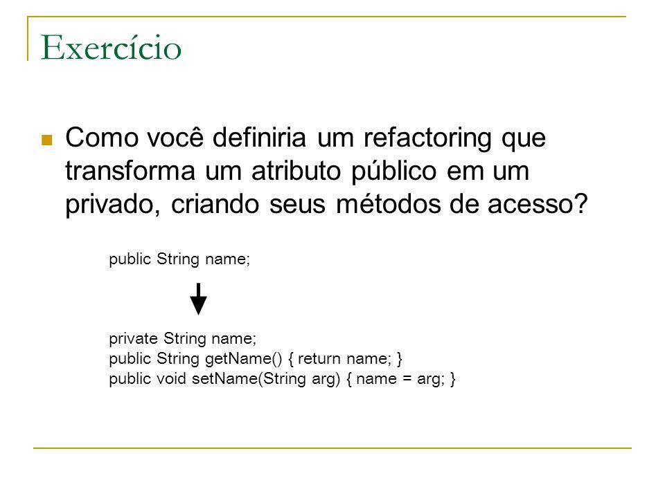 Exercício Como você definiria um refactoring que transforma um atributo público em um privado, criando seus métodos de acesso