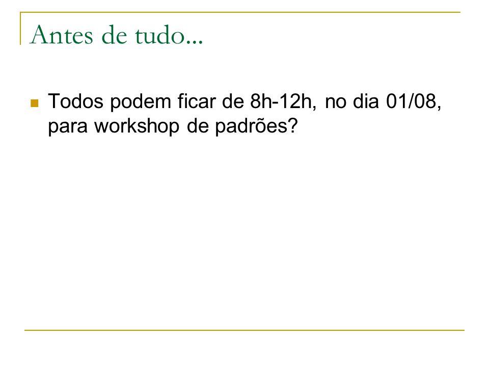 Antes de tudo... Todos podem ficar de 8h-12h, no dia 01/08, para workshop de padrões