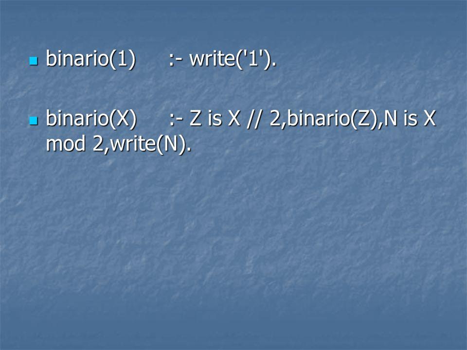 binario(1) :- write( 1 ). binario(X) :- Z is X // 2,binario(Z),N is X mod 2,write(N).