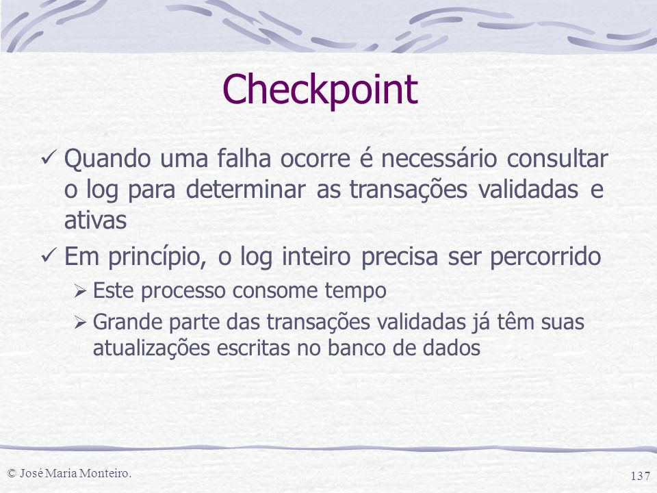 Checkpoint Quando uma falha ocorre é necessário consultar o log para determinar as transações validadas e ativas.