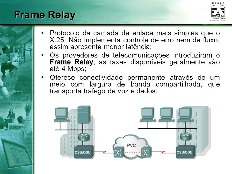 Frame Relay Protocolo da camada de enlace mais simples que o X.25. Não implementa controle de erro nem de fluxo, assim apresenta menor latência;