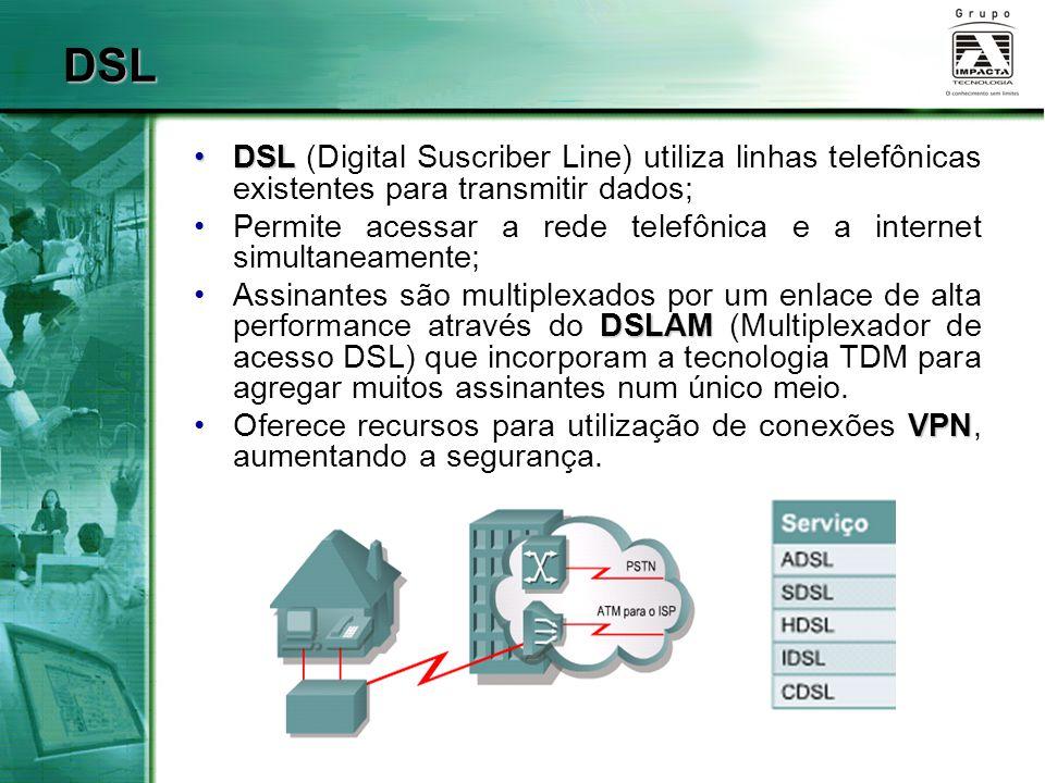 DSL DSL (Digital Suscriber Line) utiliza linhas telefônicas existentes para transmitir dados;