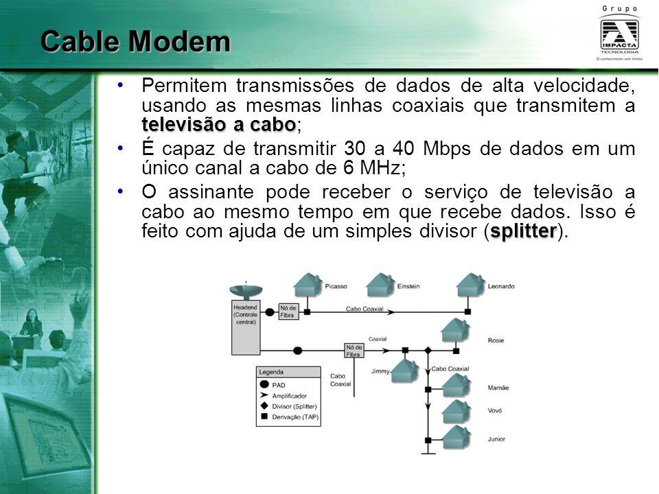 Cable Modem Permitem transmissões de dados de alta velocidade, usando as mesmas linhas coaxiais que transmitem a televisão a cabo;