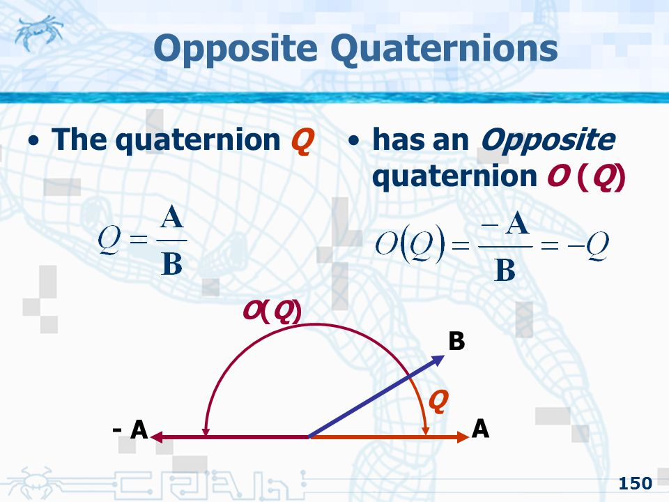 Opposite Quaternions The quaternion Q has an Opposite quaternion O (Q)