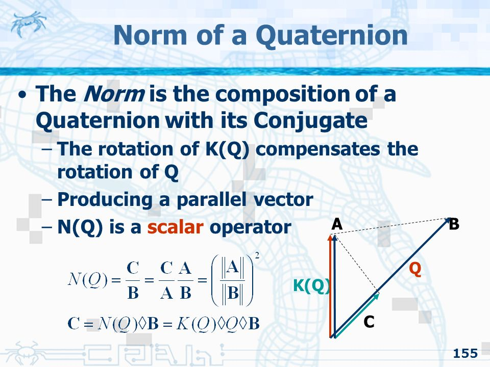 Norm of a Quaternion The Norm is the composition of a Quaternion with its Conjugate. The rotation of K(Q) compensates the rotation of Q.