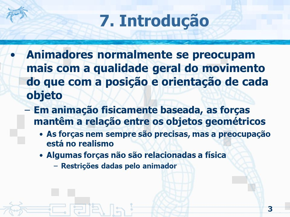 7. Introdução Animadores normalmente se preocupam mais com a qualidade geral do movimento do que com a posição e orientação de cada objeto.