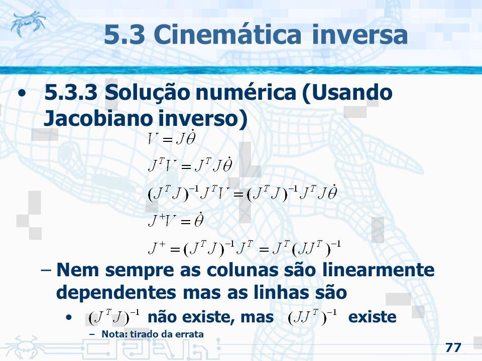 5.3 Cinemática inversa 5.3.3 Solução numérica (Usando Jacobiano inverso) Nem sempre as colunas são linearmente dependentes mas as linhas são.
