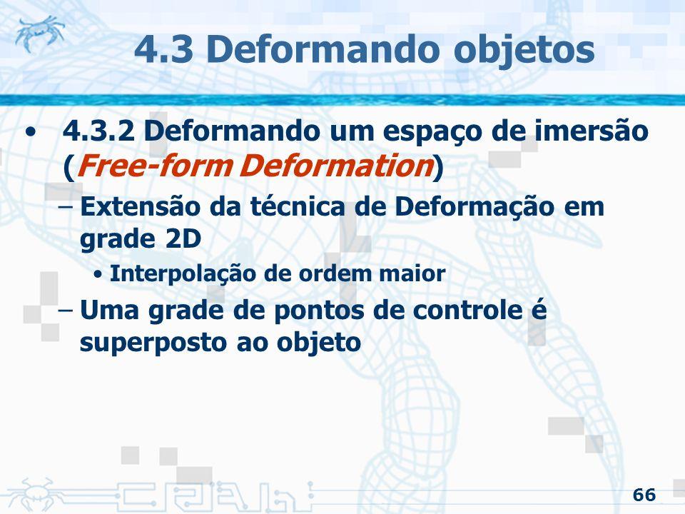 4.3 Deformando objetos 4.3.2 Deformando um espaço de imersão (Free-form Deformation) Extensão da técnica de Deformação em grade 2D.