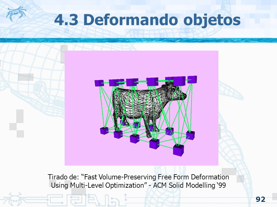 4.3 Deformando objetos Tirado de: Fast Volume-Preserving Free Form Deformation. Using Multi-Level Optimization - ACM Solid Modelling '99.