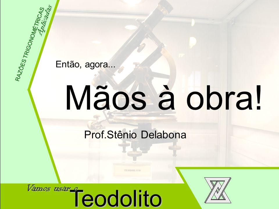 Mãos à obra! Teodolito Prof.Stênio Delabona Vamos usar o