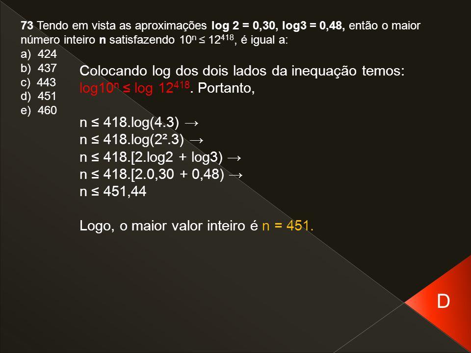 73 Tendo em vista as aproximações log 2 = 0,30, log3 = 0,48, então o maior número inteiro n satisfazendo 10n ≤ 12418, é igual a: