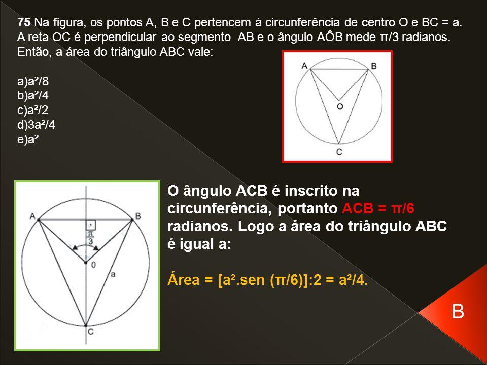 75 Na figura, os pontos A, B e C pertencem à circunferência de centro O e BC = a. A reta OC é perpendicular ao segmento AB e o ângulo AÔB mede π/3 radianos. Então, a área do triângulo ABC vale: