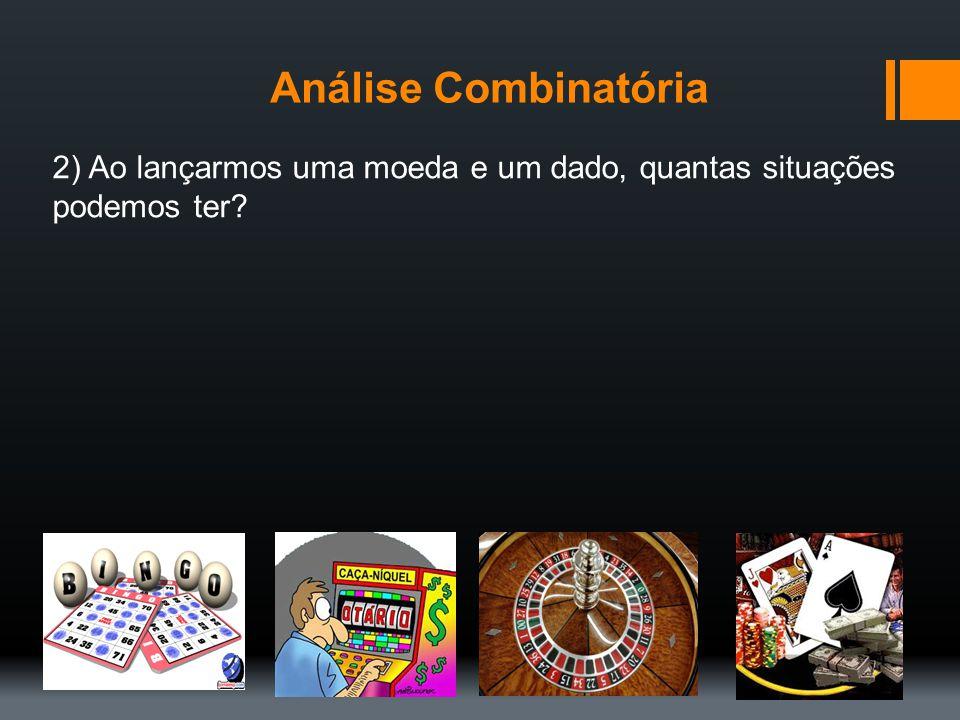 Análise Combinatória 2) Ao lançarmos uma moeda e um dado, quantas situações podemos ter