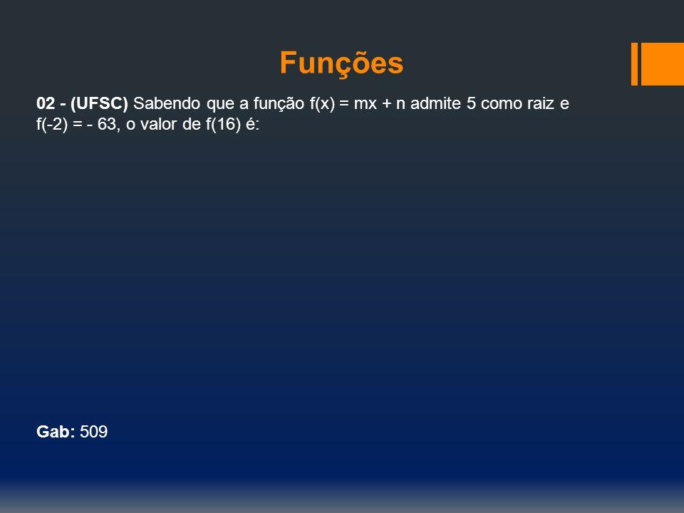 Funções 02 - (UFSC) Sabendo que a função f(x) = mx + n admite 5 como raiz e. f(-2) = - 63, o valor de f(16) é: