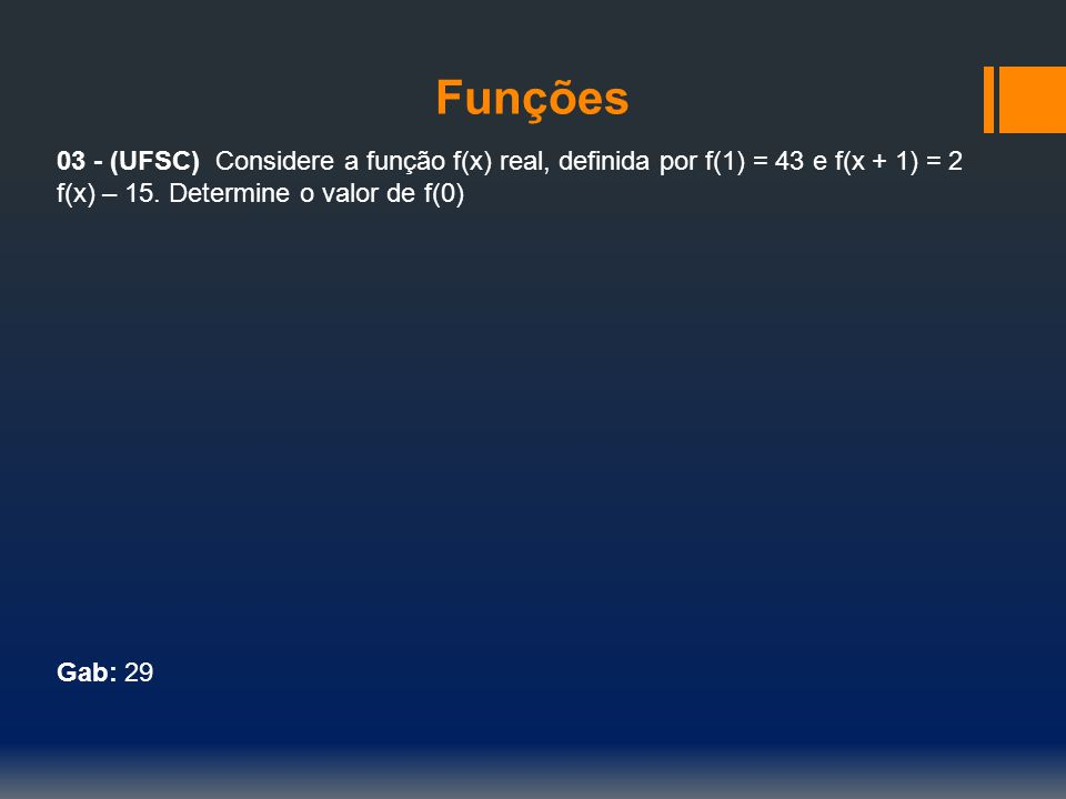 Funções 03 - (UFSC) Considere a função f(x) real, definida por f(1) = 43 e f(x + 1) = 2 f(x) – 15. Determine o valor de f(0)