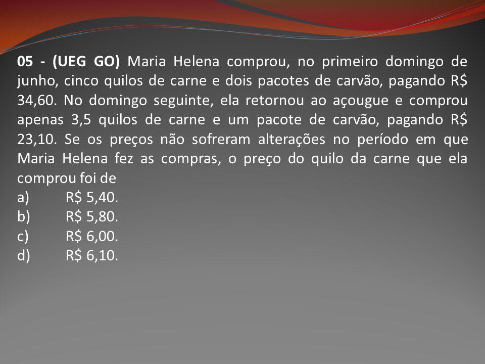 05 - (UEG GO) Maria Helena comprou, no primeiro domingo de junho, cinco quilos de carne e dois pacotes de carvão, pagando R$ 34,60. No domingo seguinte, ela retornou ao açougue e comprou apenas 3,5 quilos de carne e um pacote de carvão, pagando R$ 23,10. Se os preços não sofreram alterações no período em que Maria Helena fez as compras, o preço do quilo da carne que ela comprou foi de