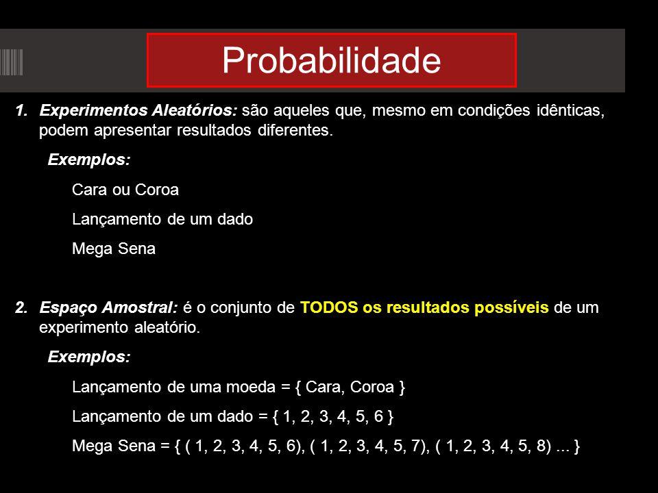 Probabilidade Experimentos Aleatórios: são aqueles que, mesmo em condições idênticas, podem apresentar resultados diferentes.