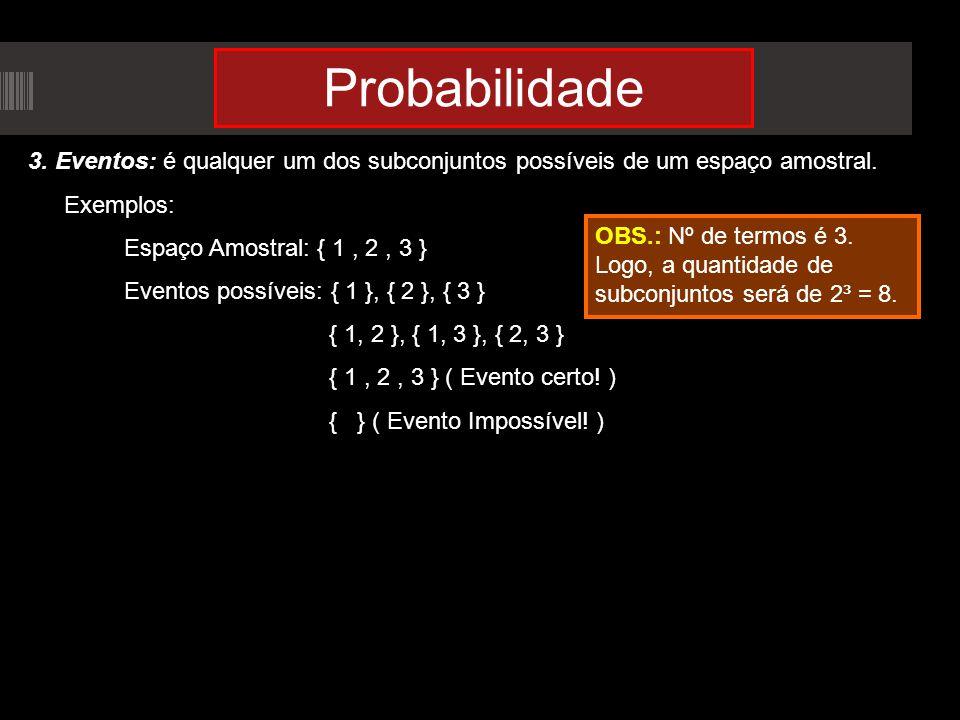 Probabilidade 3. Eventos: é qualquer um dos subconjuntos possíveis de um espaço amostral. Exemplos: