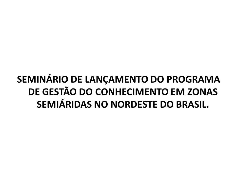 SEMINÁRIO DE LANÇAMENTO DO PROGRAMA DE GESTÃO DO CONHECIMENTO EM ZONAS SEMIÁRIDAS NO NORDESTE DO BRASIL.