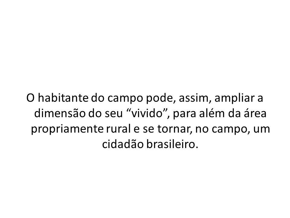 O habitante do campo pode, assim, ampliar a dimensão do seu vivido , para além da área propriamente rural e se tornar, no campo, um cidadão brasileiro.