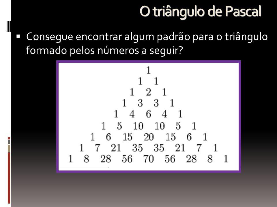 O triângulo de Pascal Consegue encontrar algum padrão para o triângulo formado pelos números a seguir