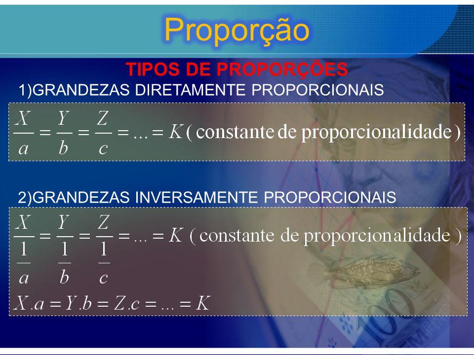 Proporção TIPOS DE PROPORÇÕES GRANDEZAS DIRETAMENTE PROPORCIONAIS