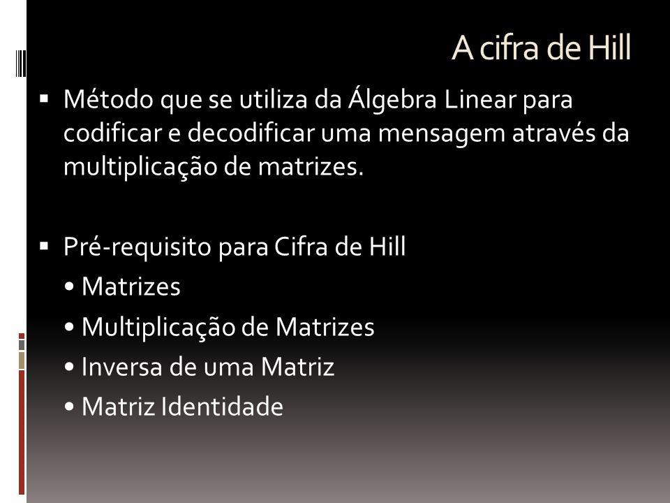 A cifra de Hill Método que se utiliza da Álgebra Linear para codificar e decodificar uma mensagem através da multiplicação de matrizes.