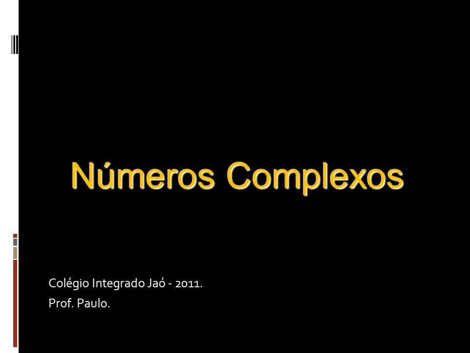 Números Complexos Colégio Integrado Jaó - 2011. Prof. Paulo.