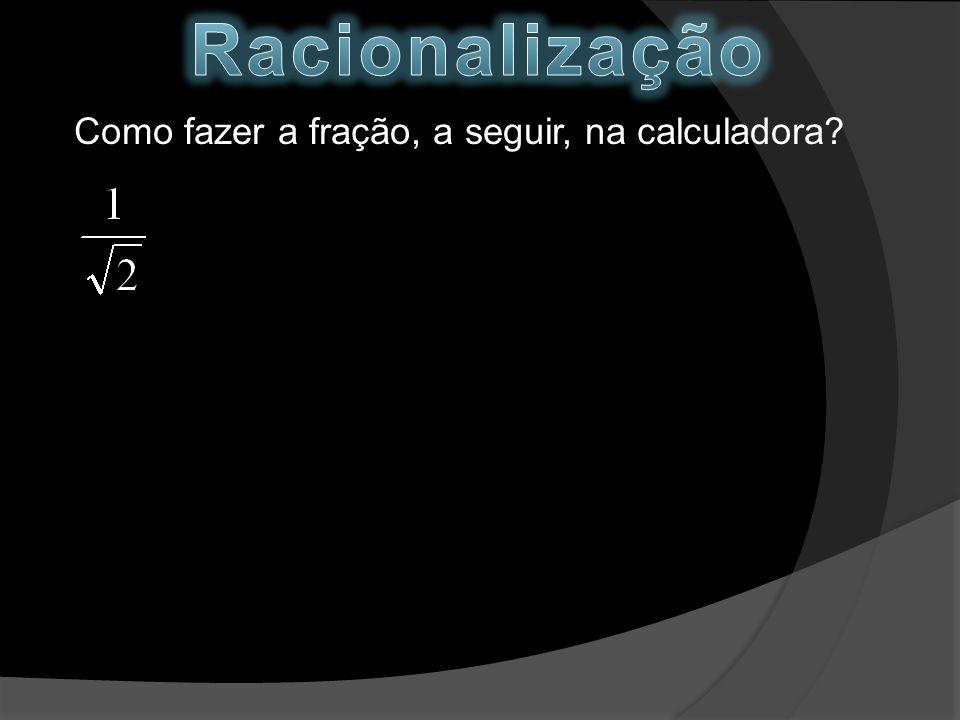 Racionalização Como fazer a fração, a seguir, na calculadora