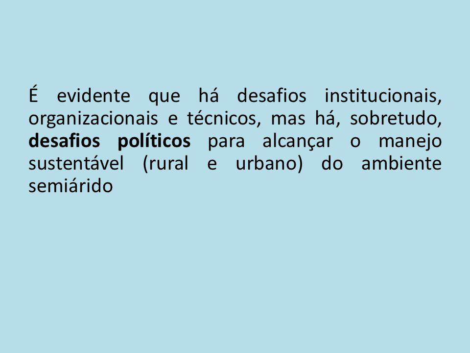 É evidente que há desafios institucionais, organizacionais e técnicos, mas há, sobretudo, desafios políticos para alcançar o manejo sustentável (rural e urbano) do ambiente semiárido