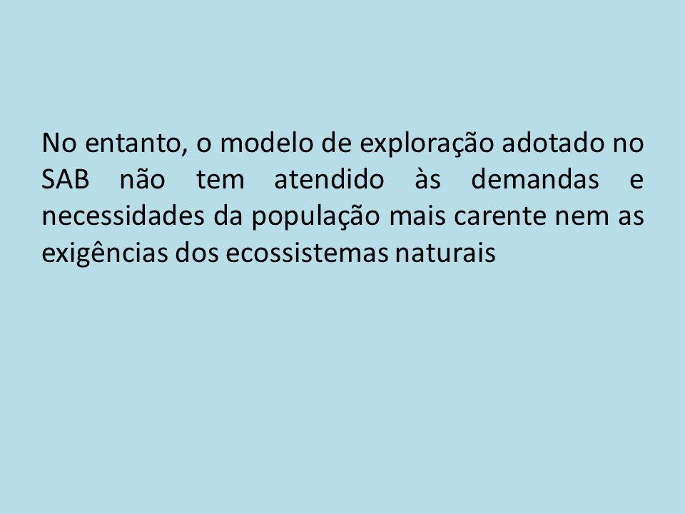 No entanto, o modelo de exploração adotado no SAB não tem atendido às demandas e necessidades da população mais carente nem as exigências dos ecossistemas naturais