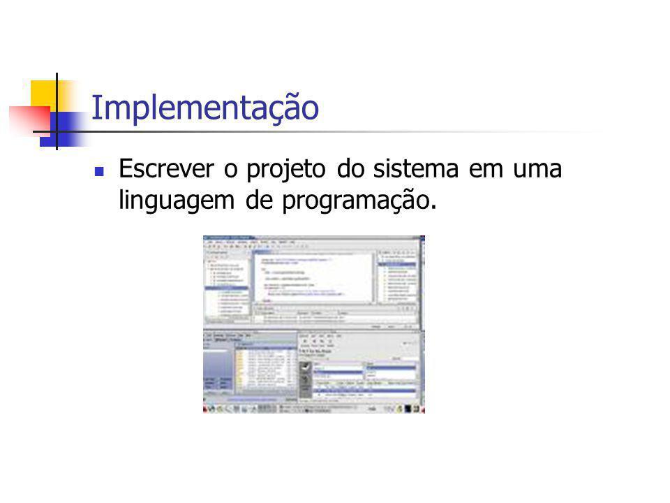 Implementação Escrever o projeto do sistema em uma linguagem de programação.