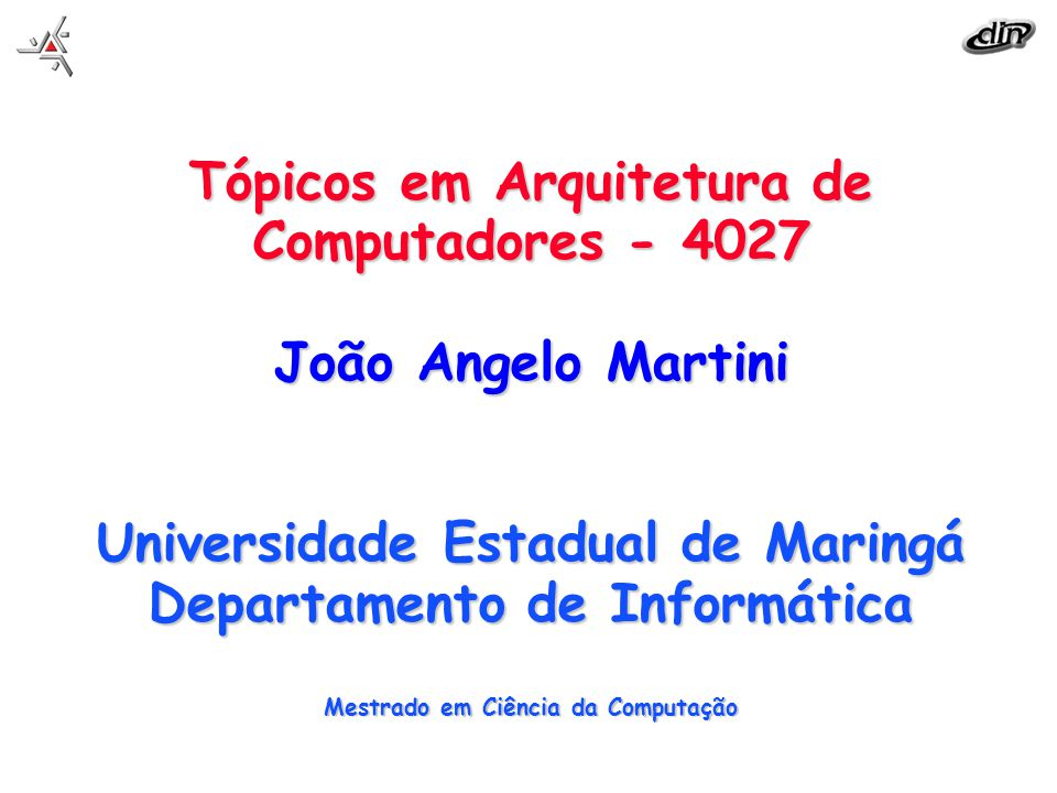Tópicos em Arquitetura de Computadores - 4027 João Angelo Martini Universidade Estadual de Maringá Departamento de Informática Mestrado em Ciência da Computação