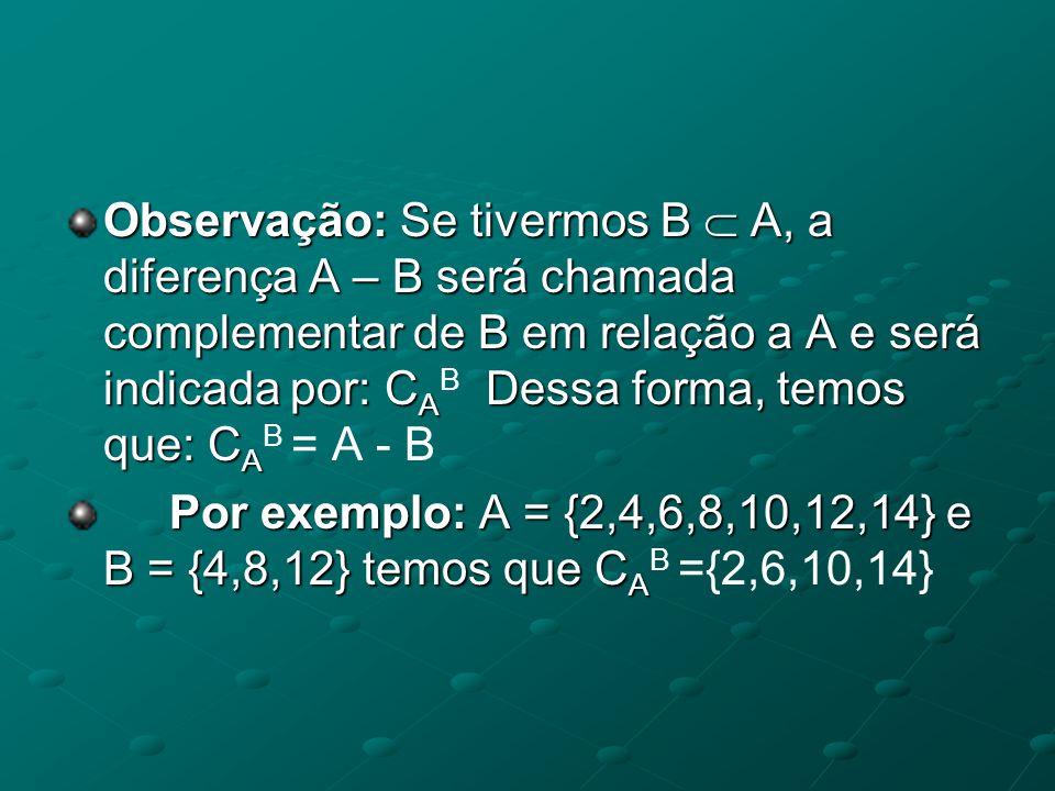 Observação: Se tivermos B  A, a diferença A – B será chamada complementar de B em relação a A e será indicada por: CAB Dessa forma, temos que: CAB = A - B