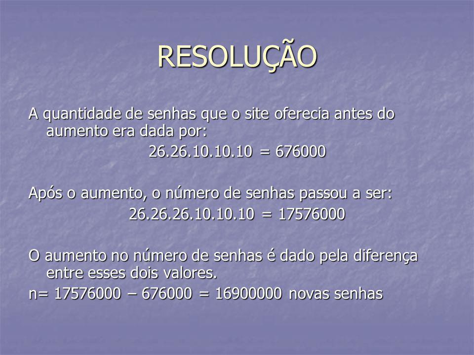 RESOLUÇÃO A quantidade de senhas que o site oferecia antes do aumento era dada por: 26.26.10.10.10 = 676000.