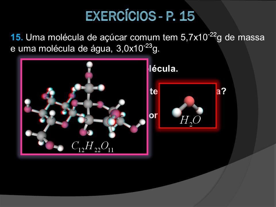 Exercícios - p. 15 15. Uma molécula de açúcar comum tem 5,7x10-22g de massa e uma molécula de água, 3,0x10-23g.