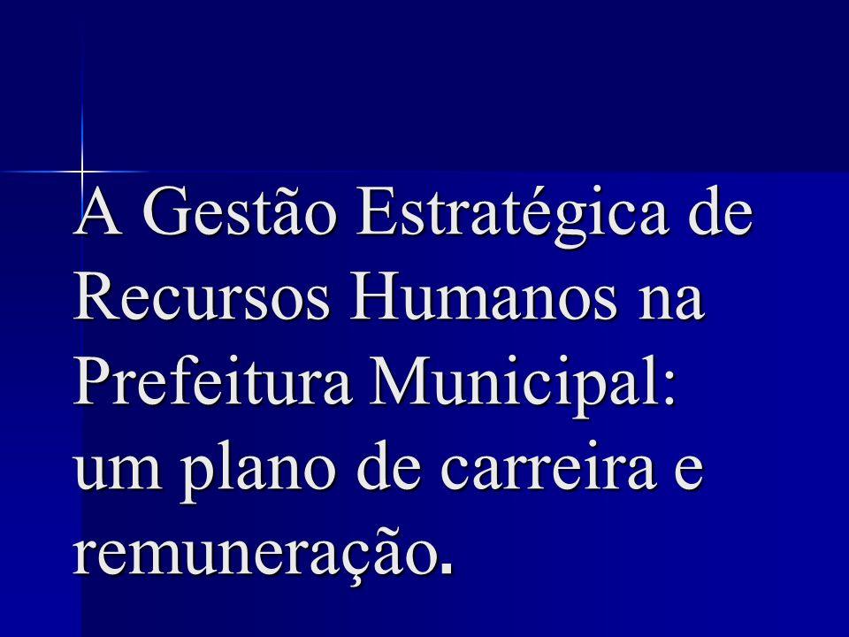 A Gestão Estratégica de Recursos Humanos na Prefeitura Municipal: um plano de carreira e remuneração.