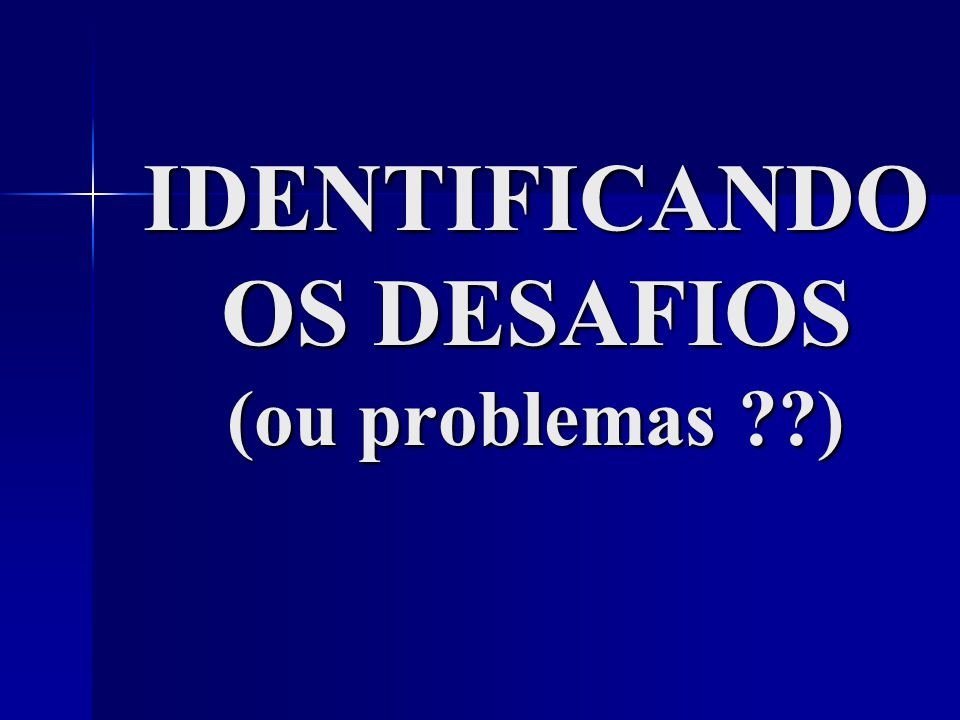IDENTIFICANDO OS DESAFIOS (ou problemas )