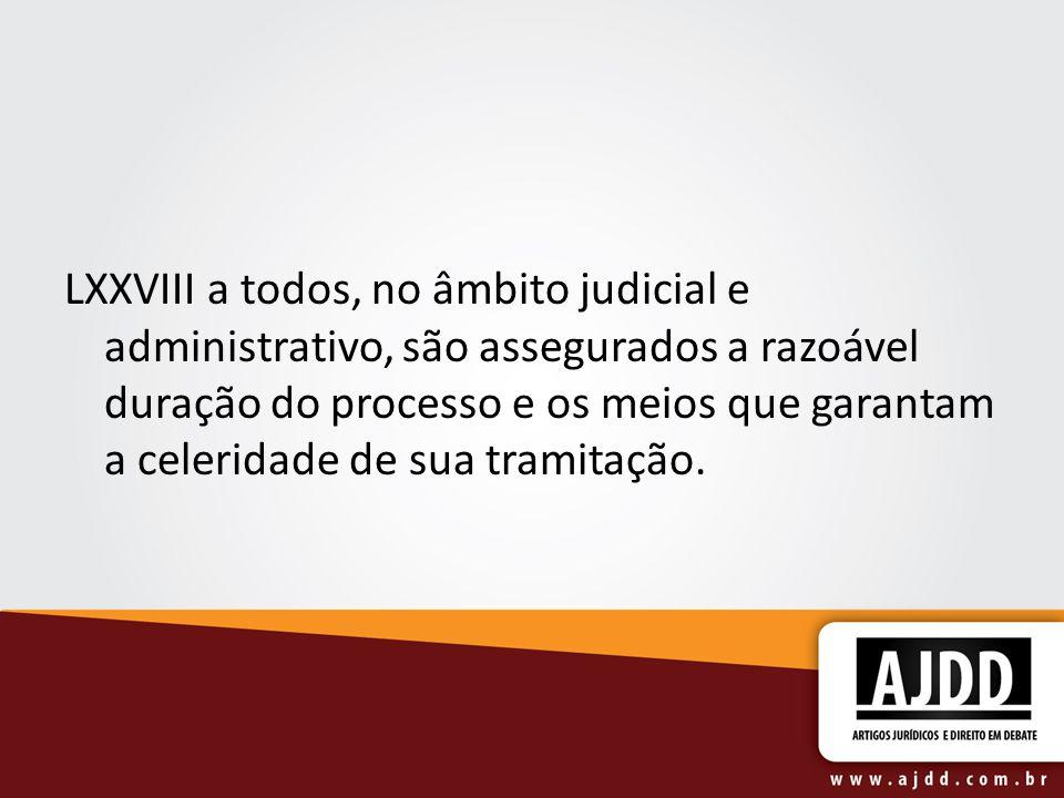 LXXVIII a todos, no âmbito judicial e administrativo, são assegurados a razoável duração do processo e os meios que garantam a celeridade de sua tramitação.