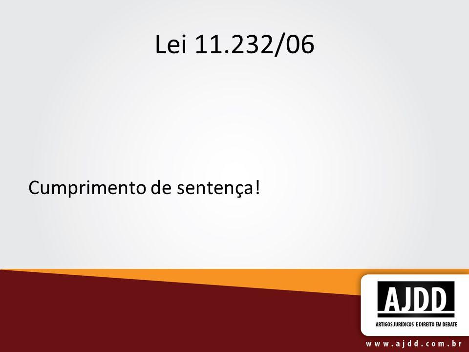 Lei 11.232/06 Cumprimento de sentença!