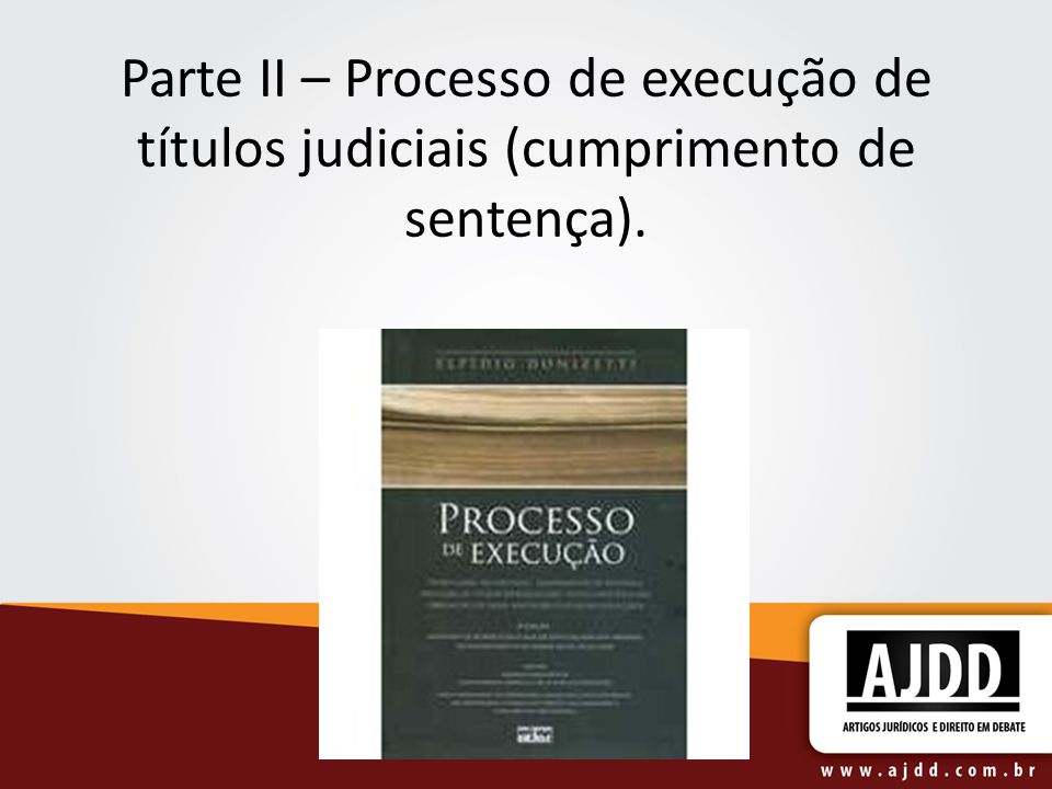 Parte II – Processo de execução de títulos judiciais (cumprimento de sentença).