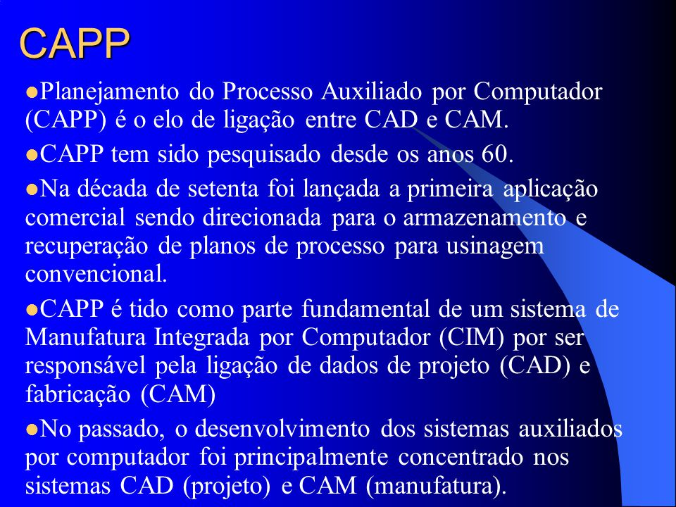 CAPP Planejamento do Processo Auxiliado por Computador (CAPP) é o elo de ligação entre CAD e CAM. CAPP tem sido pesquisado desde os anos 60.