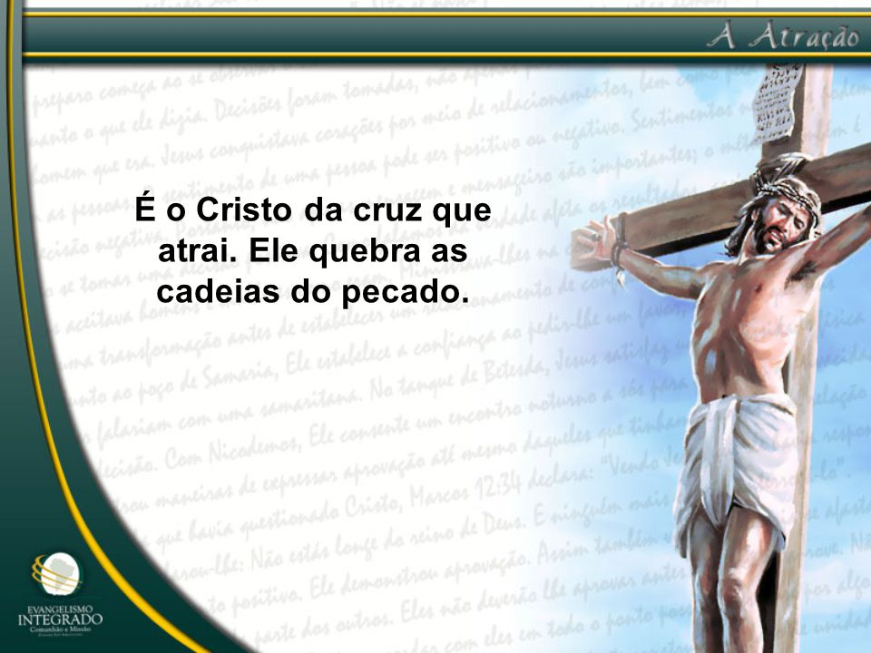 É o Cristo da cruz que atrai. Ele quebra as cadeias do pecado.