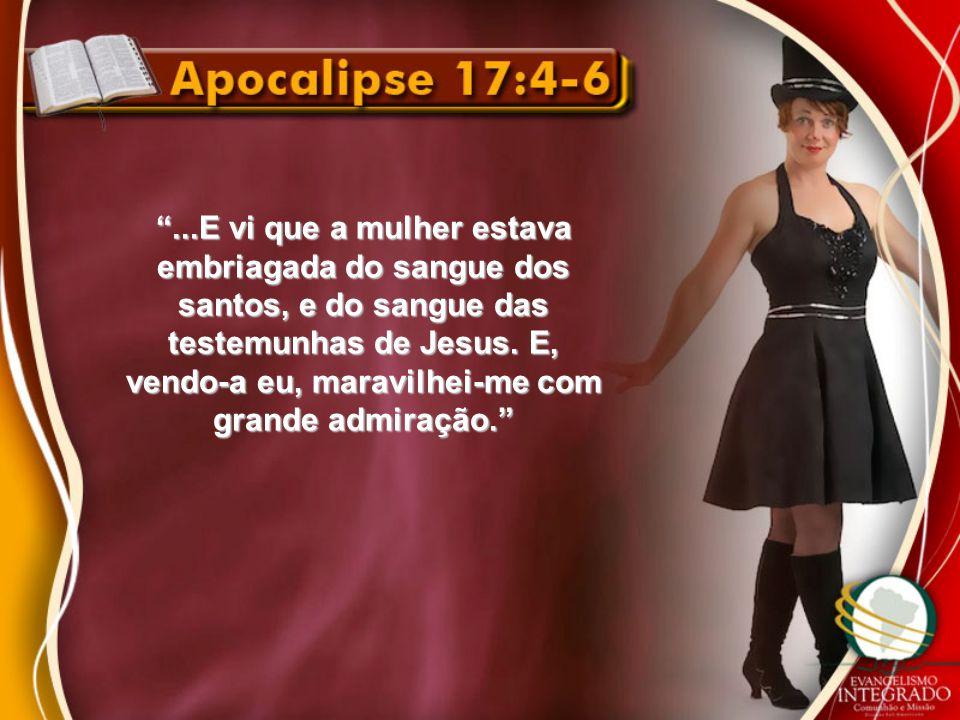 ...E vi que a mulher estava embriagada do sangue dos santos, e do sangue das testemunhas de Jesus.