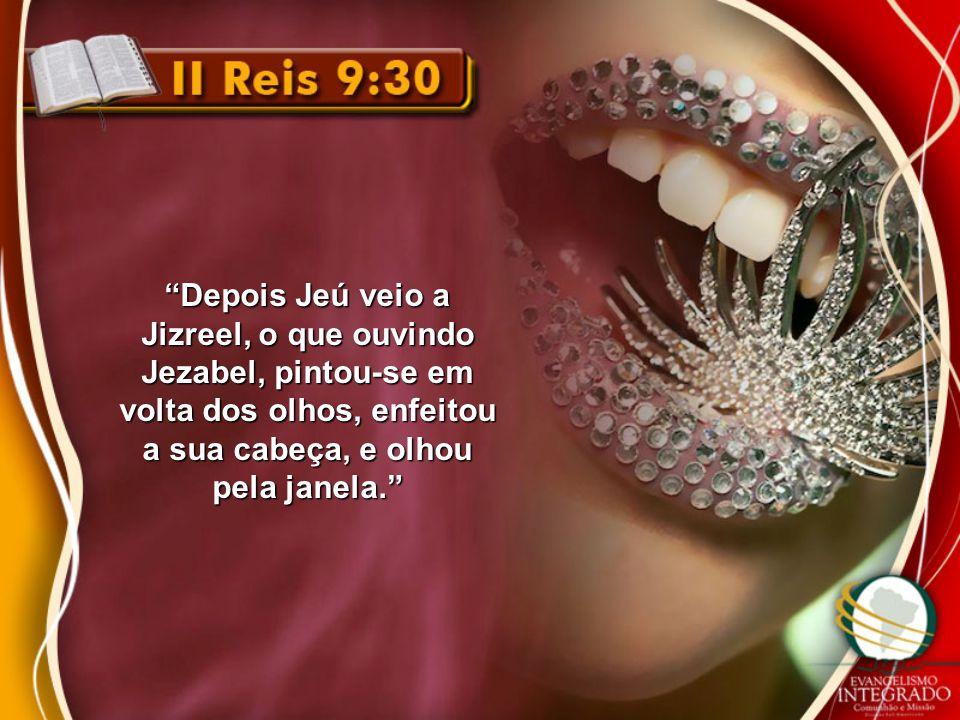 Depois Jeú veio a Jizreel, o que ouvindo Jezabel, pintou-se em volta dos olhos, enfeitou a sua cabeça, e olhou pela janela.