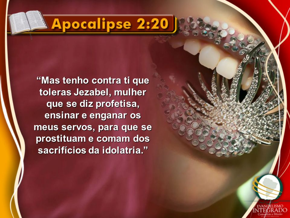 Mas tenho contra ti que toleras Jezabel, mulher que se diz profetisa, ensinar e enganar os meus servos, para que se prostituam e comam dos sacrifícios da idolatria.