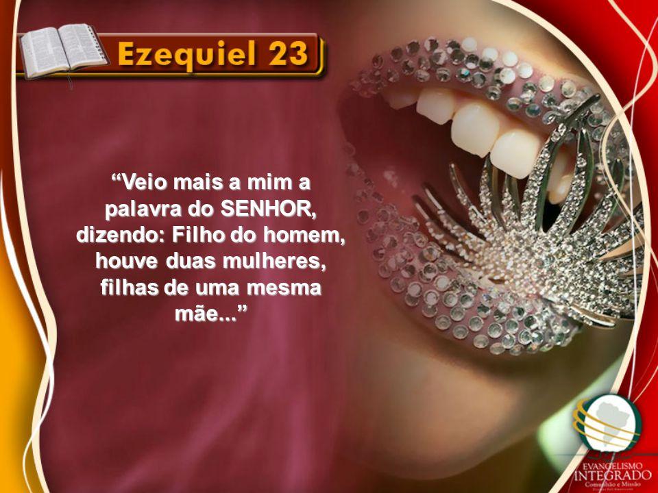 Veio mais a mim a palavra do SENHOR, dizendo: Filho do homem, houve duas mulheres, filhas de uma mesma mãe...