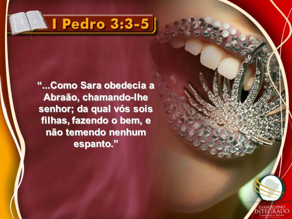 ...Como Sara obedecia a Abraão, chamando-lhe senhor; da qual vós sois filhas, fazendo o bem, e não temendo nenhum espanto.