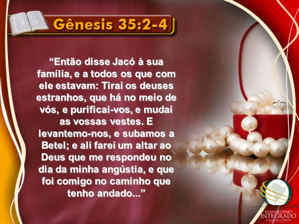 Então disse Jacó à sua família, e a todos os que com ele estavam: Tirai os deuses estranhos, que há no meio de vós, e purificai-vos, e mudai as vossas vestes.